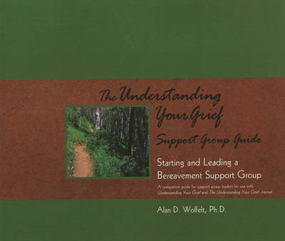 The Understanding Your Grief Support Group Guide by Alan D. Wolfelt