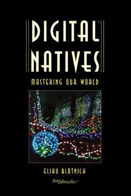 Digital Natives: Mastering Our World by Elihu Blotnick