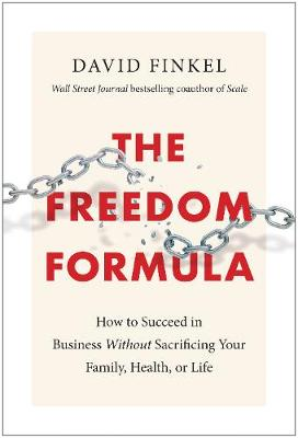 The Freedom Formula: How to Succeed in Business Without Sacrificing Your Family, Health, or Life by David Finkel