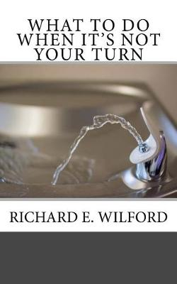 What to Do When It's Not Your Turn by Richard E Wilford