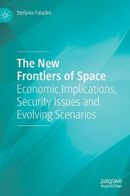 The New Frontiers of Space: Economic Implications, Security Issues and Evolving Scenarios by Stefania Paladini