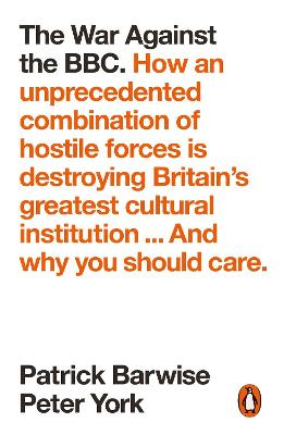 The War Against the BBC: How an Unprecedented Combination of Hostile Forces Is Destroying Britain's Greatest Cultural Institution... And Why You Should Care book