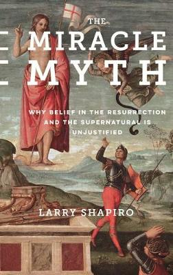 The Miracle Myth: Why Belief in the Resurrection and the Supernatural Is Unjustified by Lawrence Shapiro