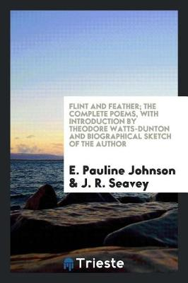 Flint and Feather; The Complete Poems, with Introduction by Theodore Watts-Dunton and Biographical Sketch of the Author by E Pauline Johnson