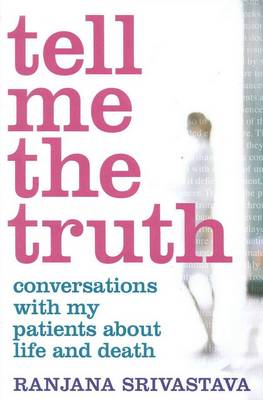 Tell Me the Truth: Conversation with My Patients About Life and Death by Ranjana Srivastava