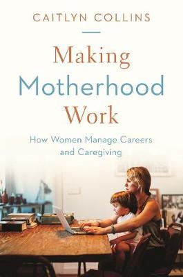 Making Motherhood Work: How Women Manage Careers and Caregiving book