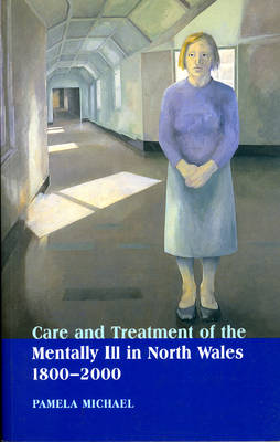 Care and Treatment of the Mentally Ill in North Wales 1800-2000 by Pamela Michael
