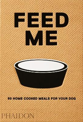 Feed Me: 50 Home Cooked Meals for your Dog by Liviana Prola