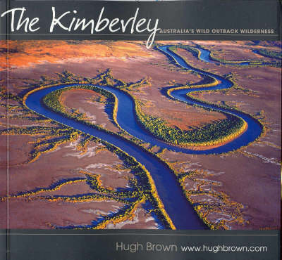 The Kimberley: Australia's Wild Outback Wilderness by Hugh Brown