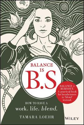 Balance is B.S.: How to Have a Work. Life. Blend. by Tamara Loehr