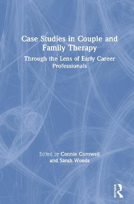 Case Studies in Couple and Family Therapy: Through the Lens of Early Career Professionals by Connie Cornwell