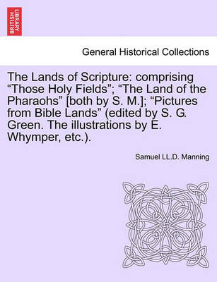 """The Lands of Scripture: Comprising """"Those Holy Fields""""; """"The Land of the Pharaohs"""" [Both by S. M.]; """"Pictures from Bible Lands"""" (Edited by S. G. Green. the Illustrations by E. Whymper, Etc.). by Samuel LL D Manning"""