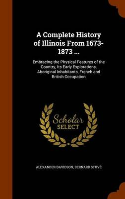 A Complete History of Illinois from 1673-1873 ... by Alexander Davidson