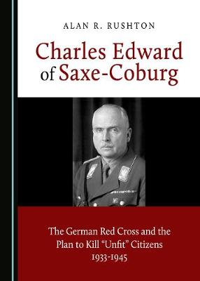 Charles Edward of Saxe-Coburg: The German Red Cross and the Plan to Kill 'Unfit' Citizens 1933-1945 by Alan R. Rushton