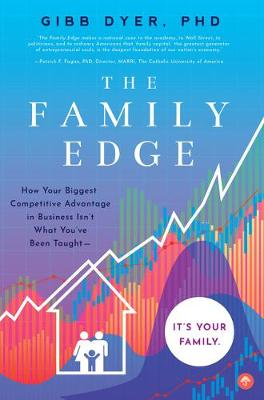 The Family Edge: How Your Biggest Competitive Advantage in Business Isn't What You've Been Taught . . . It's Your Family by Gibb Dyer