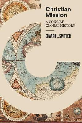 Christian Mission: A Concise, Global History by Edward L Smither