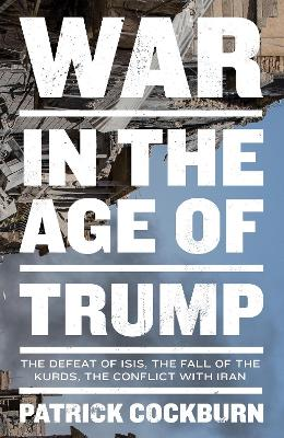 War in the Age of Trump: The Defeat of Isis, the Fall of the Kurds, the Conflict with Iran by Patrick Cockburn