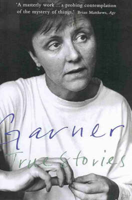 True Stories: Selected Non-Fiction by Helen Garner