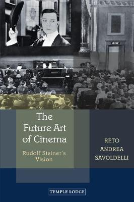 The Future Art of Cinema: Rudolf Steiner's Vision by Reto Andrea Savoldelli