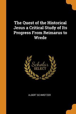 The Quest of the Historical Jesus a Critical Study of Its Progress from Reimarus to Wrede by Albert Schweitzer