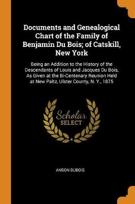 Documents and Genealogical Chart of the Family of Benjamin Du Bois; Of Catskill, New York: Being an Addition to the History of the Descendants of Louis and Jacques Du Bois, as Given at the Bi-Centenary Reunion Held at New Paltz, Ulster County, N. Y., 1875 by Anson DuBois