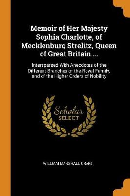 Memoir of Her Majesty Sophia Charlotte, of Mecklenburg Strelitz, Queen of Great Britain ...: Interspersed with Anecdotes of the Different Branches of the Royal Family, and of the Higher Orders of Nobility by William Marshall Craig