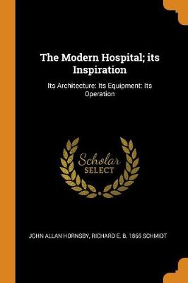 The Modern Hospital; Its Inspiration: Its Architecture: Its Equipment: Its Operation by John Allan Hornsby