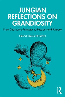 Jungian Reflections On Grandiosity: From Destructive Fantasies to Passions and Purpose by Francesco Belviso