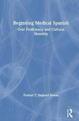 Beginning Medical Spanish: Oral Proficiency and Cultural Humility by Parizad T. Dejbord Sawan
