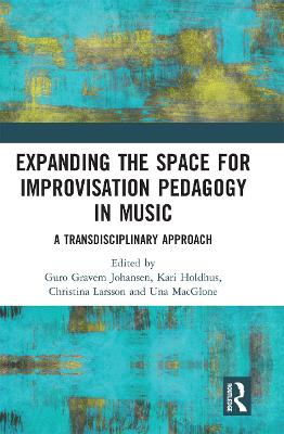 Expanding the Space for Improvisation Pedagogy in Music: A Transdisciplinary Approach by Guro Gravem Johansen