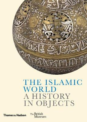 The Islamic World: A History in Objects by Ladan  Akbarnia