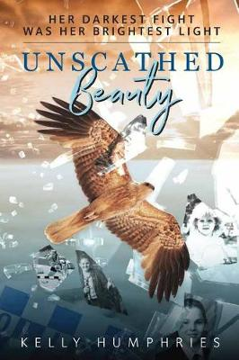Unscathed Beauty: Her Darkest Fight Was Her Brightest Light by Kelly Humphries