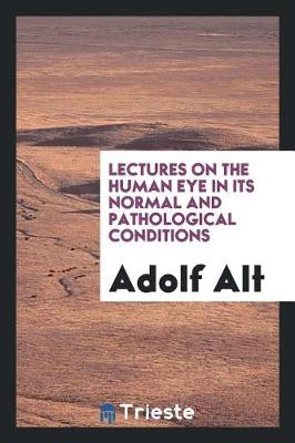 Lectures on the Human Eye in Its Normal and Pathological Conditions by Adolf Alt