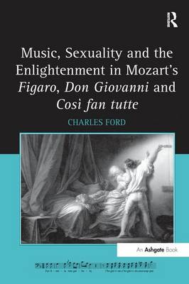 Music, Sexuality and the Enlightenment in Mozart's Figaro, Don Giovanni and Cosi Fan Tutte by Charles Ford