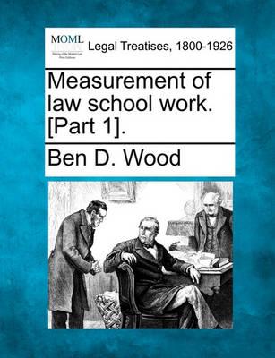 Measurement of Law School Work. [Part 1]. by Ben D Wood