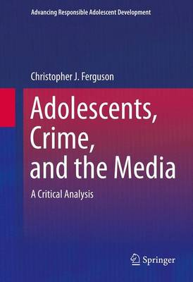 Adolescents, Crime, and the Media by Christopher J Ferguson