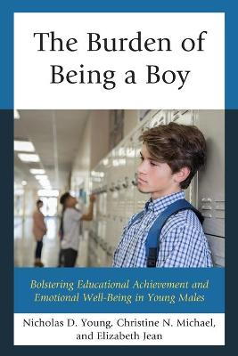 The Burden of Being a Boy: Bolstering Educational Achievement and Emotional Well-Being in Young Males by Nicholas D. Young