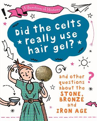 A Question of History: Did the Celts use hair gel? And other questions about the Stone, Bronze and Iron Ages by Tim Cooke