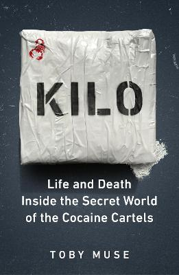 Kilo: Life and Death Inside the Secret World of the Cocaine Cartels by Toby Muse