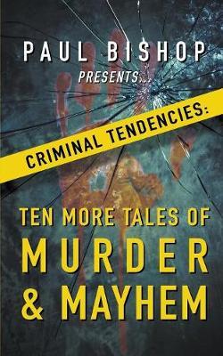 Paul Bishop Presents...Criminal Tendencies: Ten More Tales of Murder & Mayhem book