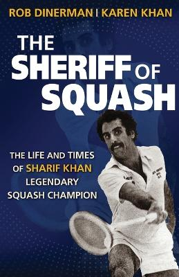 The Sheriff of Squash: The Life and Times of Sharif Khan Legendary Squash Champion by Rob Dinerman