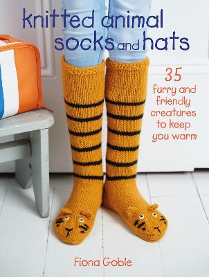 Knitted Animal Socks and Hats: 35 Furry and Friendly Creatures to Keep You Warm by Fiona Goble