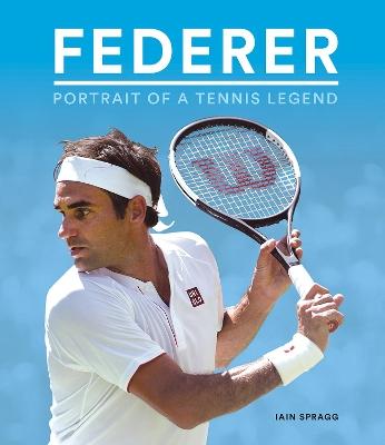 Federer: Portrait of a Tennis Legend by Iain Spragg