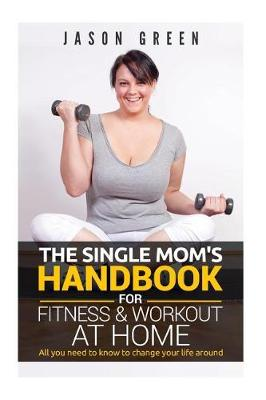 The Single Mom's Handbook for Fitness & Workout at Home by Jason Green