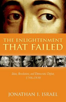 The Enlightenment that Failed: Ideas, Revolution, and Democratic Defeat, 1748-1830 by Jonathan I. Israel