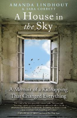 A A House in the Sky: A Memoir of a Kidnapping That Changed Everything by Amanda Lindhout