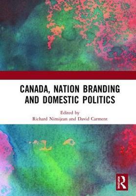 Canada, Nation Branding and Domestic Politics by Richard Nimijean