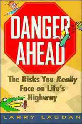 Danger Ahead: The Risks You Really Face on Life's Highway by Larry Laudan