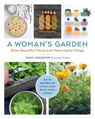 A Woman's Garden: Grow Beautiful Plants and Make Useful Things - Plants and Projects for Home, Health, Beauty, Healing, and More book