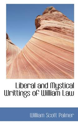 Liberal and Mystical Writtings of William Law by William Scott Palmer
